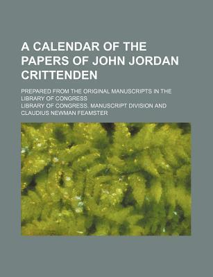 A Calendar of the Papers of John Jordan Crittenden; Prepared from the Original Manuscripts in the Library of Congress
