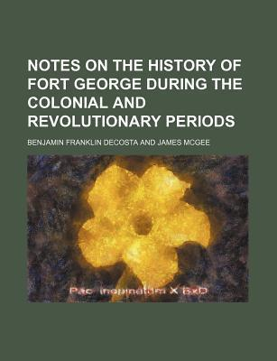Notes on the History of Fort George During the Colonial and Revolutionary Periods
