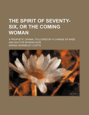 The Spirit of Seventy-Six, or the Coming Woman; A Prophetic Drama, Followed by a Change of Base and Doctor Mondschein