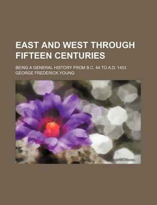East and West Through Fifteen Centuries; Being a General History from B.C. 44 to A.D. 1453
