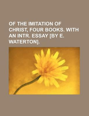 Of the Imitation of Christ, Four Books. with an Intr. Essay [By E. Waterton]