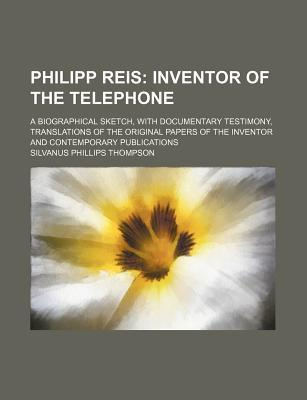 Philipp Reis; Inventor of the Telephone. a Biographical Sketch, with Documentary Testimony, Translations of the Original Papers of the Inventor and Contemporary Publications