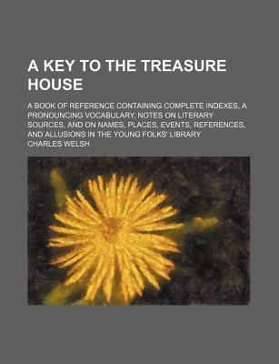 A Key to the Treasure House; A Book of Reference Containing Complete Indexes, a Pronouncing Vocabulary, Notes on Literary Sources, and on Names, Places, Events, References, and Allusions in the Young Folks' Library