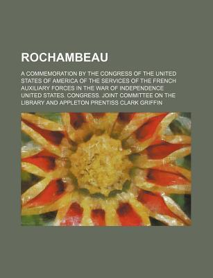 Rochambeau; A Commemoration by the Congress of the United States of America of the Services of the French Auxiliary Forces in the War of Independence