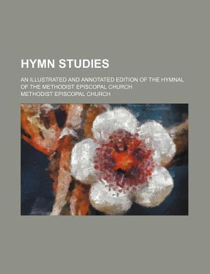 Hymn Studies; An Illustrated and Annotated Edition of the Hymnal of the Methodist Episcopal Church