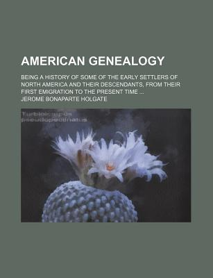 American Genealogy; Being a History of Some of the Early Settlers of North America and Their Descendants, from Their First Emigration to the Present T