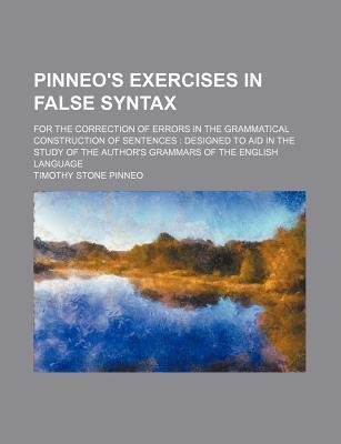 Pinneo's Exercises in False Syntax; For the Correction of Errors in the Grammatical Construction of Sentences Designed to Aid in the Study of the Author's Grammars of the English Language