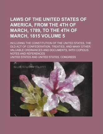 Laws of the United States of America, from the 4th of March, 1789, to the 4th of March, 1815; Including the Constitution of the United States, the Old