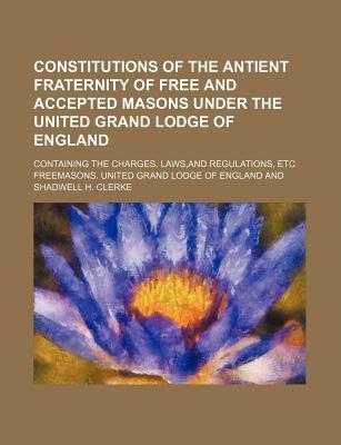 Constitutions of the Antient Fraternity of Free and Accepted Masons Under the United Grand Lodge of England; Containing the Charges, Laws, and Regulations, Etc