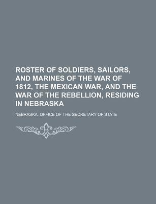 Roster of Soldiers, Sailors, and Marines of the War of 1812, the Mexican War, and the War of the Rebellion, Residing in Nebraska