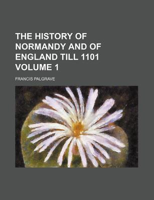 The History of Normandy and of England Till 1101 Volume 1