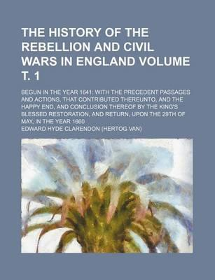 The History of the Rebellion and Civil Wars in England; Begun in the Year 1641 with the Precedent Passages and Actions, That Contributed Thereunto, and the Happy End, and Conclusion Thereof by the King's Blessed Restoration, Volume . 1