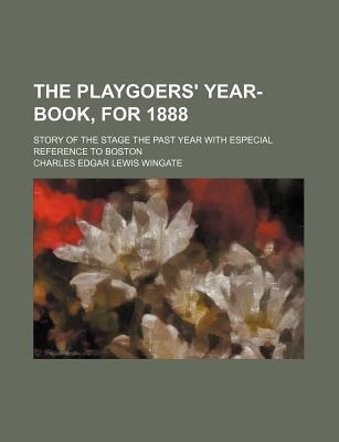 The Playgoers' Year-Book, for 1888; Story of the Stage the Past Year with Especial Reference to Boston