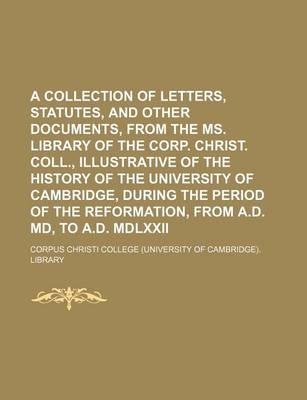 A Collection of Letters, Statutes, and Other Documents, from the Ms. Library of the Corp. Christ. Coll., Illustrative of the History of the University of Cambridge, During the Period of the Reformation, from A.D. MD, to A.D. MDLXXII