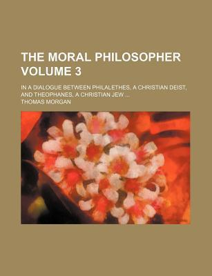The Moral Philosopher; In a Dialogue Between Philalethes, a Christian Deist, and Theophanes, a Christian Jew Volume 3