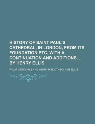 History of Saint Paul's Cathedral, in London, from Its Foundation Etc. with a Continuation and Additions. by Henry Ellis