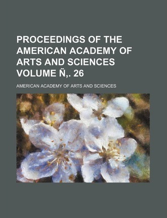 Proceedings of the American Academy of Arts and Sciences Volume N . 26