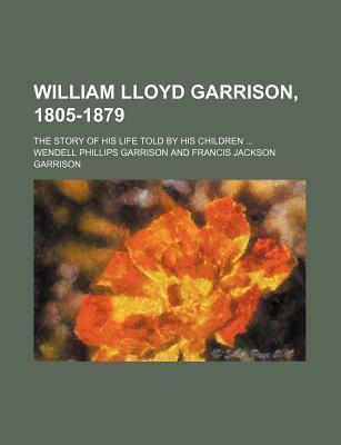William Lloyd Garrison, 1805-1879; The Story of His Life Told by His Children