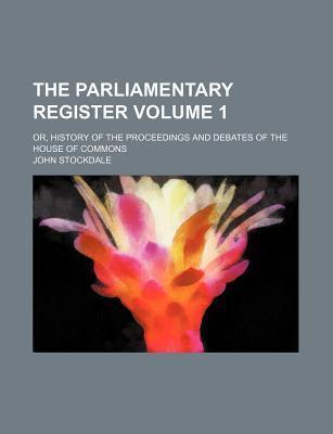 The Parliamentary Register; Or, History of the Proceedings and Debates of the House of Commons Volume 1