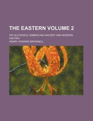 The Eastern; Or Old World Embracing Ancient and Modern History Volume 2