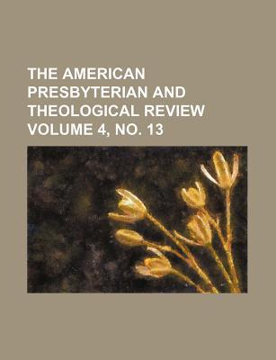 The American Presbyterian and Theological Review Volume 4, No. 13