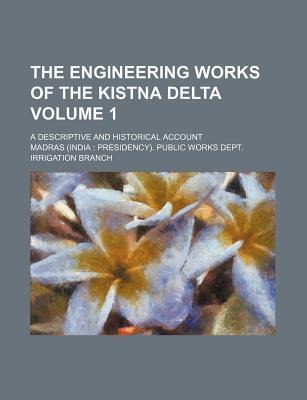 The Engineering Works of the Kistna Delta; A Descriptive and Historical Account Volume 1