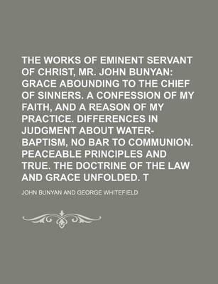 The Works of That Eminent Servant of Christ, Mr. John Bunyan; Grace Abounding to the Chief of Sinners. a Confession of My Faith, and a Reason of My Practice. Differences in Judgment about Water-Baptism, No Bar to Communion. Peaceable