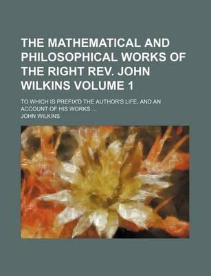 The Mathematical and Philosophical Works of the Right REV. John Wilkins; To Which Is Prefix'd the Author's Life, and an Account of His Works Volume 1