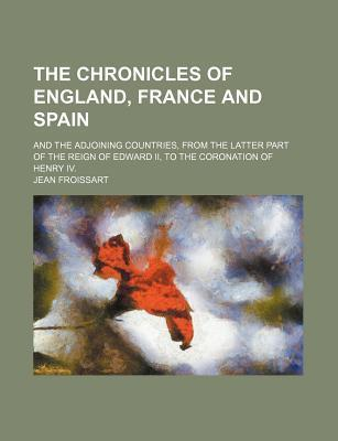 The Chronicles of England, France and Spain; And the Adjoining Countries, from the Latter Part of the Reign of Edward II, to the Coronation of Henry IV.