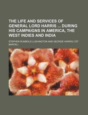 The Life and Services of General Lord Harris During His Campaigns in America, the West Indies and India