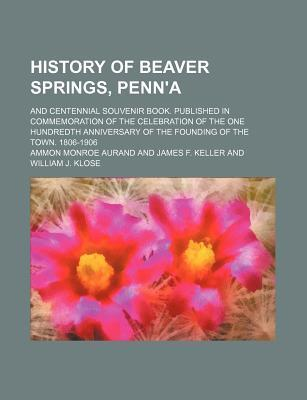 History of Beaver Springs, Penn'a; And Centennial Souvenir Book. Published in Commemoration of the Celebration of the One Hundredth Anniversary of the Founding of the Town. 1806-1906
