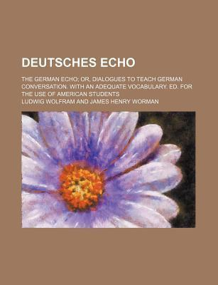 Deutsches Echo; The German Echo Or, Dialogues to Teach German Conversation. with an Adequate Vocabulary. Ed. for the Use of American Students