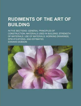 Rudiments of the Art of Building; In Five Sections--General Principles of Construction Materials Used in Building Strength of Materials Use of Materials Working Drawings, Specifications, and Estimates