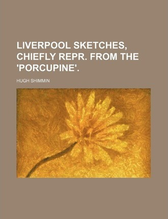 Liverpool Sketches, Chiefly Repr. from the 'Porcupine'