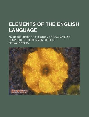 Elements of the English Language; An Introduction to the Study of Grammar and Composition. for Common Schools