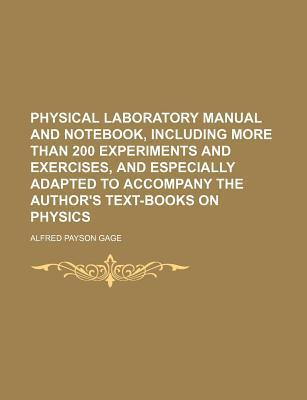 Physical Laboratory Manual and Notebook, Including More Than 200 Experiments and Exercises, and Especially Adapted to Accompany the Author's Text-Books on Physics