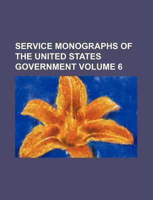 Service Monographs of the United States Government Volume 6