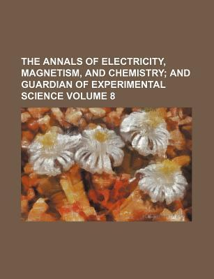 The Annals of Electricity, Magnetism, and Chemistry; And Guardian of Experimental Science Volume 8