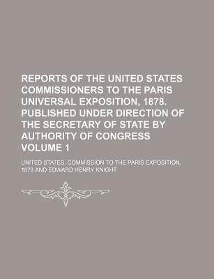 Reports of the United States Commissioners to the Paris Universal Exposition, 1878. Published Under Direction of the Secretary of State by Authority O
