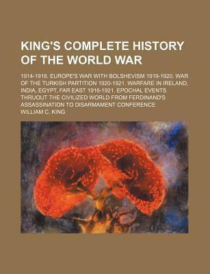 King's Complete History of the World War; 1914-1918. Europe's War with Bolshevism 1919-1920. War of the Turkish Partition 1920-1921. Warfare in Ireland, India, Egypt, Far East 1916-1921. Epochal Events Thruout the Civilized World from