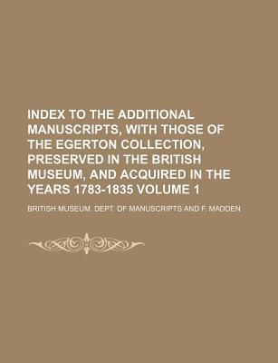Index to the Additional Manuscripts, with Those of the Egerton Collection, Preserved in the British Museum, and Acquired in the Years 1783-1835 Volume