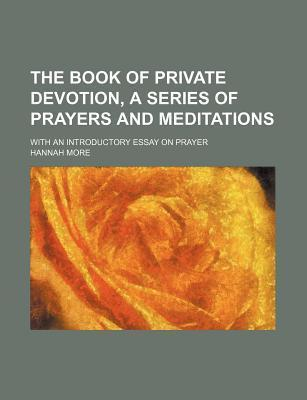 The Book of Private Devotion, a Series of Prayers and Meditations; With an Introductory Essay on Prayer