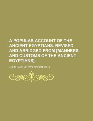 A Popular Account of the Ancient Egyptians. Revised and Abridged from [Manners and Customs of the Ancient Egyptians]