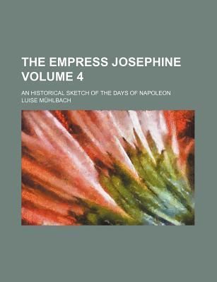 The Empress Josephine; An Historical Sketch of the Days of Napoleon Volume 4