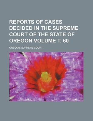 Reports of Cases Decided in the Supreme Court of the State of Oregon Volume . 60