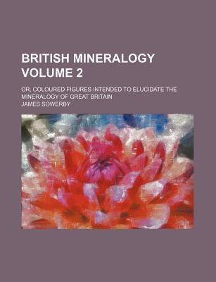 British Mineralogy; Or, Coloured Figures Intended to Elucidate the Mineralogy of Great Britain Volume 2
