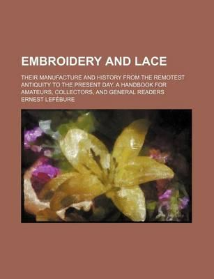 Embroidery and Lace; Their Manufacture and History from the Remotest Antiquity to the Present Day. a Handbook for Amateurs, Collectors, and General Re