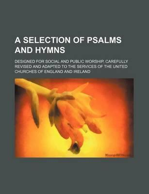 A Selection of Psalms and Hymns; Designed for Social and Public Worship, Carefully Revised and Adapted to the Services of the United Churches of Eng