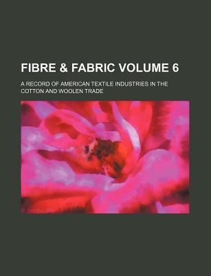 Fibre & Fabric; A Record of American Textile Industries in the Cotton and Woolen Trade Volume 6