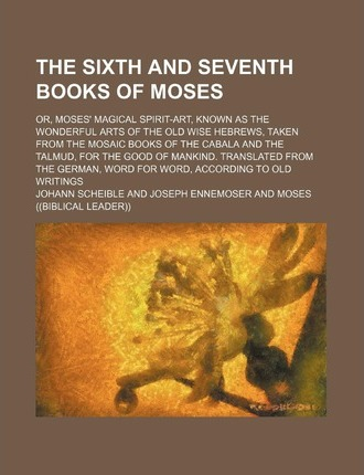 The Sixth and Seventh Books of Moses; Or, Moses' Magical Spirit-Art, Known as the Wonderful Arts of the Old Wise Hebrews, Taken from the Mosaic Books